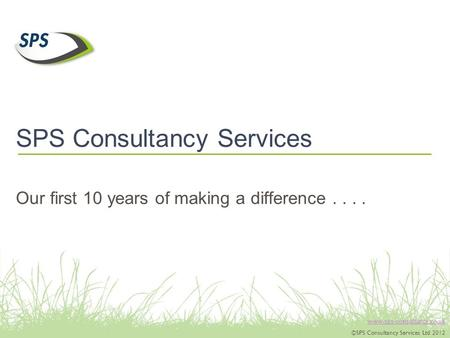 Www.sps-consultancy.co.uk ©SPS Consultancy Services Ltd 2012 SPS Consultancy Services Our first 10 years of making a difference....