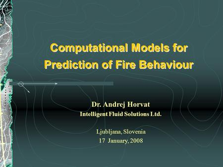 Dr. Andrej Horvat Intelligent Fluid Solutions Ltd. Ljubljana, Slovenia 17 January, 2008 Computational Models for Prediction of Fire Behaviour.