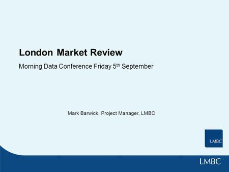 London Market Review Morning Data Conference Friday 5 th September Mark Barwick, Project Manager, LMBC.