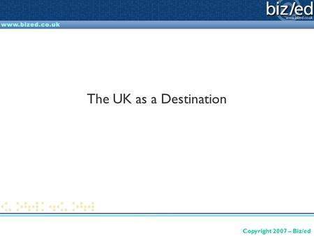 Copyright 2007 – Biz/ed The UK as a Destination. Copyright 2007 – Biz/ed What is this presentation about? Providing a starting point for work on understanding.