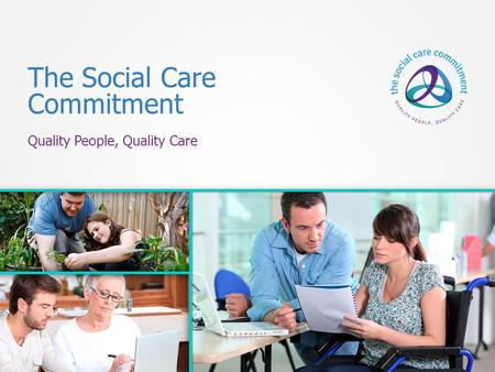 The Social Care Commitment Quality People, Quality Care.
