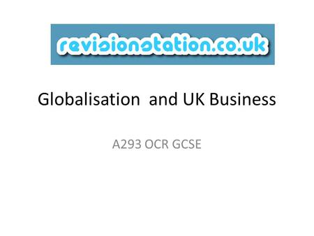 Globalisation and UK Business A293 OCR GCSE. So you live in 2011 and consider yourself to be a switched on connected individual – phone Internet and so.