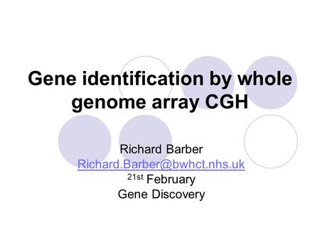Gene identification by whole genome array CGH Richard Barber 21st February Gene Discovery.