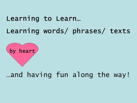 Learning to Learn… Learning words/ phrases/ texts by heart …and having fun along the way!
