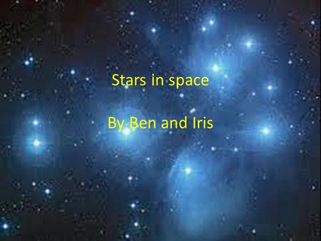 Stars in space By Ben and Iris. Stars of space Star Constellations Constellations are groups of stars that make a shape. each constellation has it's own.