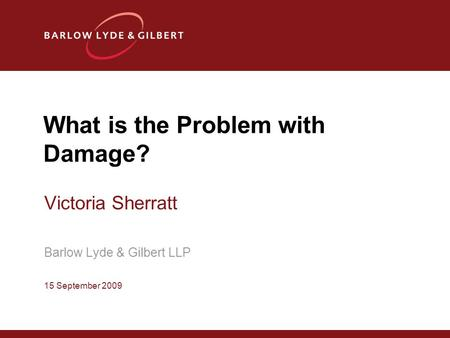 What is the Problem with Damage? Victoria Sherratt Barlow Lyde & Gilbert LLP 15 September 2009.