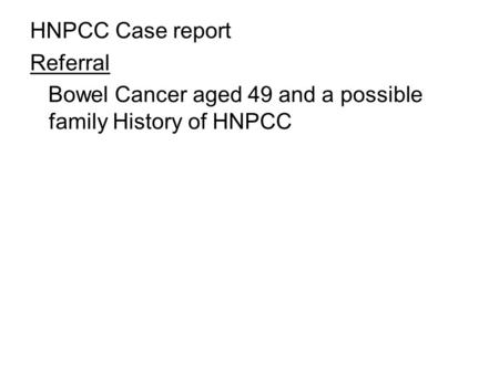 HNPCC Case report Referral Bowel Cancer aged 49 and a possible family History of HNPCC.