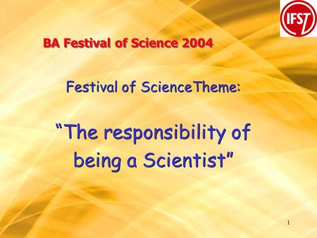 "1 BA Festival of Science 2004 Festival of ScienceTheme: ""The responsibility of being a Scientist"" Festival of ScienceTheme: ""The responsibility of being."