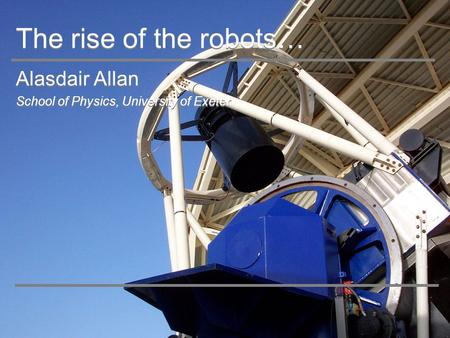 The rise of the robots… Alasdair Allan School of Physics, University of Exeter Alasdair Allan School of Physics, University of Exeter.