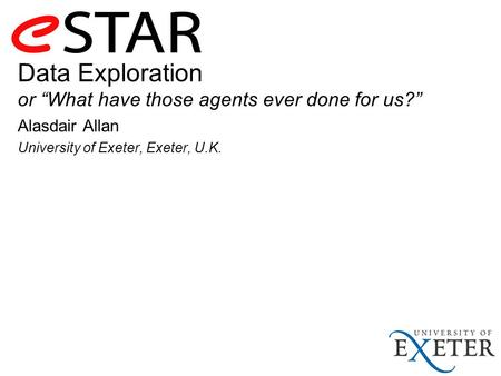 "Data Exploration or ""What have those agents ever done for us?"" Alasdair Allan University of Exeter, Exeter, U.K."