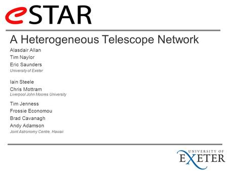 A Heterogeneous Telescope Network Alasdair Allan Tim Naylor Eric Saunders University of Exeter Iain Steele Chris Mottram Liverpool John Moores University.