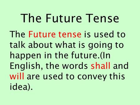 The Future Tense The Future tense is used to talk about what is going to happen in the future.(In English, the words shall and will are used to convey.