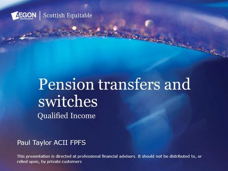 Pension transfers and switches Paul Taylor ACII FPFS This presentation is directed at professional financial advisers. It should not be distributed to,