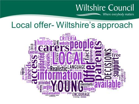 Local offer- Wiltshire's approach. What is the local offer? The local offer responds to concerns from parents and carers that it is hard to get information.