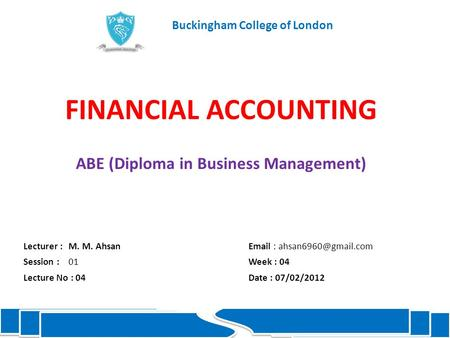 FINANCIAL ACCOUNTING ABE (Diploma in Business Management) Lecturer :M. M. Ahsan  Session : 01Week : 04 Lecture No : 04Date :