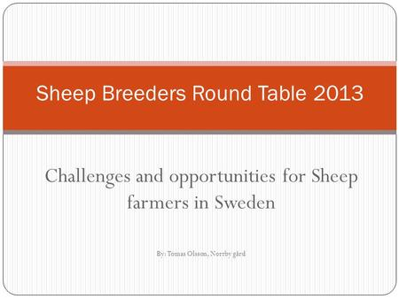 Challenges and opportunities for Sheep farmers in Sweden By: Tomas Olsson, Norrby gård Sheep Breeders Round Table 2013.