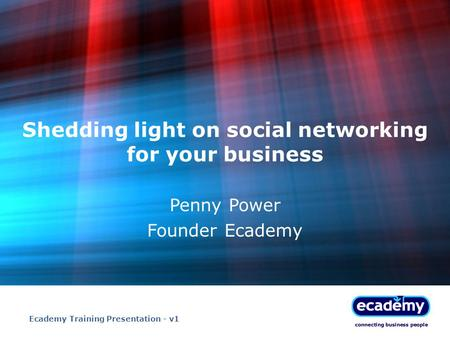 Shedding light on social networking for your business Penny Power Founder Ecademy Ecademy Training Presentation - v1.