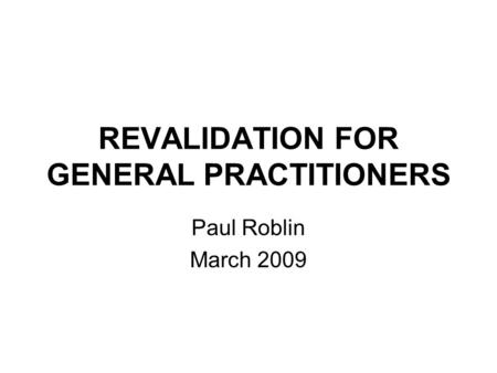 REVALIDATION FOR GENERAL PRACTITIONERS Paul Roblin March 2009.