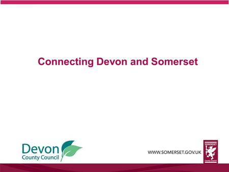 Connecting Devon and Somerset. What is Connecting Devon and Somerset? Somerset County Council and Devon County Council, are working together to bring.