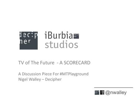 TV of The Future - A SCORECARD A Discussion Piece For #MTPlayground Nigel Walley – Decipher 1.
