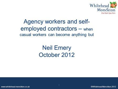 Www.whitehead-monckton.co.uk ©Whitehead Monckton 2012 1 Agency workers and self- employed contractors – when casual workers can become anything but Neil.