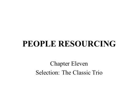 PEOPLE RESOURCING Chapter Eleven Selection: The Classic Trio.