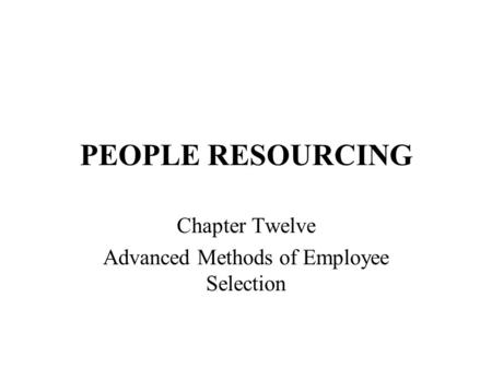 PEOPLE RESOURCING Chapter Twelve Advanced Methods of Employee Selection.