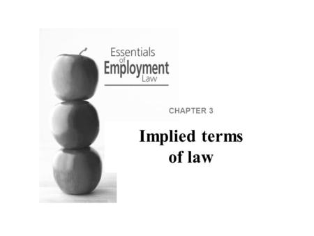 CHAPTER 3 Implied terms of law. Implied terms of law Some terms may be implied into all contracts of employment. This means that some obligations must.