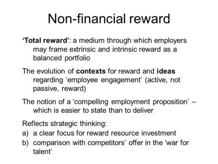 'Total reward': a medium through which employers may frame extrinsic and intrinsic reward as a balanced portfolio The evolution of contexts for reward.