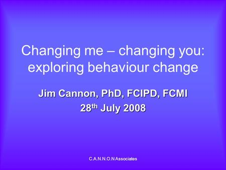 C.A.N.N.O.N Associates Changing me – changing you: exploring behaviour change Jim Cannon, PhD, FCIPD, FCMI 28 th July 2008.