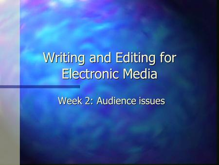 Writing and Editing for Electronic Media Week 2: Audience issues.