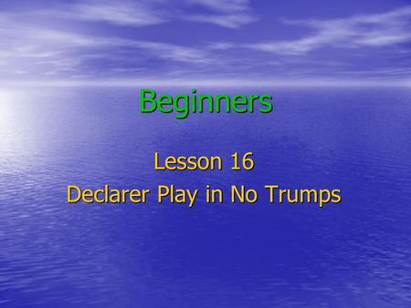 Beginners Lesson 16 Declarer Play in No Trumps. Declarer Play in NT The Auction is complete The opening lead is made Dummy goes down Is it the right contract?