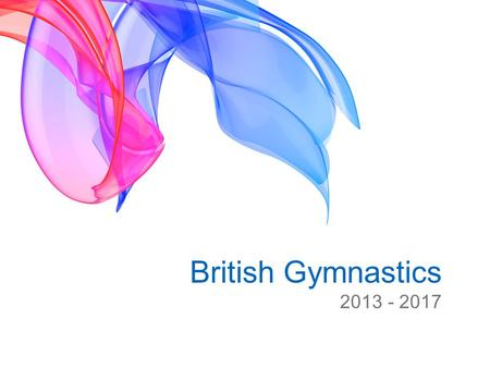 British Gymnastics 2013 - 2017. 2012 – 2017 Strategic Plan Vision for Gymnastics in 2017 That the gymnastics club is a hub of the local community That.