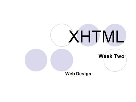 XHTML Week Two Web Design. 2 What is XHTML? XHTML is the current standard for HTML Newest generation of HTML (post-HTML 4) but has many new features which.