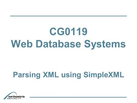 CG0119 Web Database Systems Parsing XML using SimpleXML.