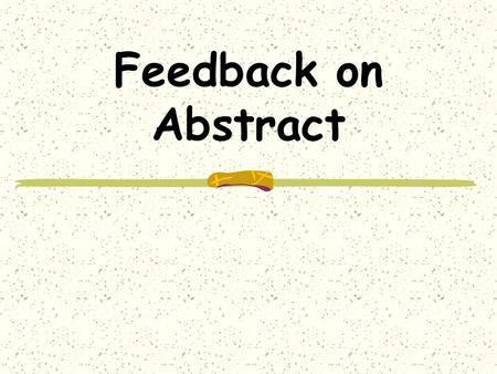 Feedback on Abstract. Abstract – your write-up Quite a few had all of the sections Nearly always kept brief Participants covered quite well.