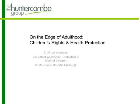 On the Edge of Adulthood: Children's Rights & Health Protection Dr Alison Westman Consultant Adolescent Psychiatrist & Medical Director, Huntercombe Hospital.