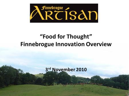 """Food for Thought"" Finnebrogue Innovation Overview 3 rd November 2010."