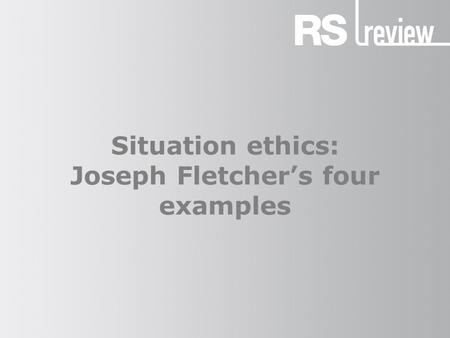 Situation ethics: Joseph Fletcher's four examples