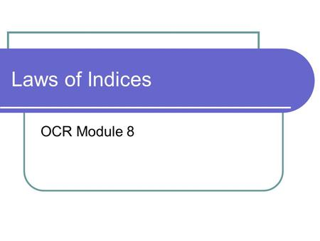 Laws of Indices OCR Module 8. What are Indices? Indices provide a way of writing numbers in a more convenient form Indices is the plural of Index An Index.