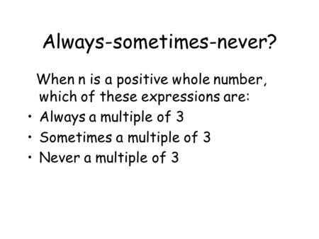 Always-sometimes-never? When n is a positive whole number, which of these expressions are: Always a multiple of 3 Sometimes a multiple of 3 Never a multiple.