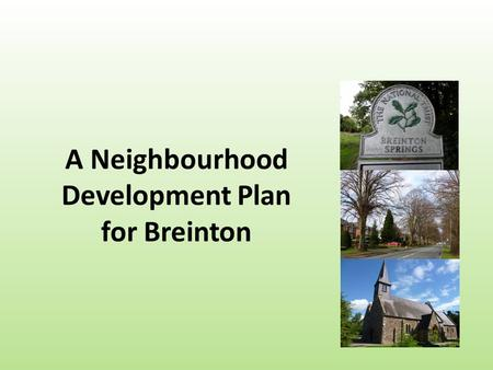 A Neighbourhood Development Plan for Breinton. We need to talk about 1.What a Neighbourhood Plan is 2.Why have a Neighbourhood Plan? 3.What a Neighbourhood.
