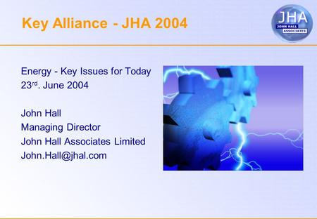 Key Alliance - JHA 2004 Energy - Key Issues for Today 23 rd. June 2004 John Hall Managing Director John Hall Associates Limited