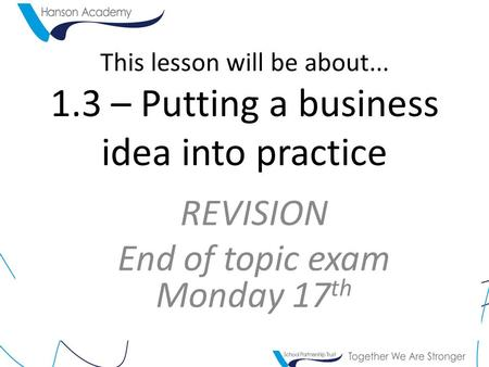 This lesson will be about... 1.3 – Putting a business idea into practice REVISION End of topic exam Monday 17 th.