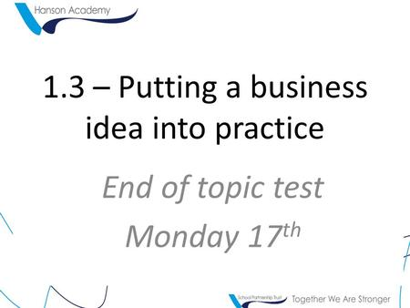 1.3 – Putting a business idea into practice End of topic test Monday 17 th.