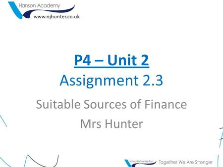 P4 – Unit 2 Assignment 2.3 www.njhunter.co.uk Suitable Sources of Finance Mrs Hunter.
