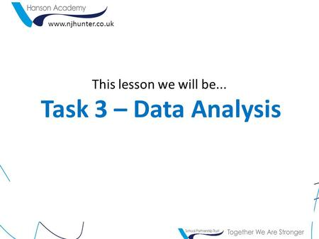 This lesson we will be... Task 3 – Data Analysis www.njhunter.co.uk.