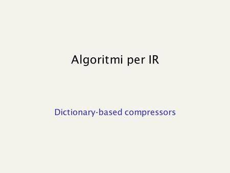 "Algoritmi per IR Dictionary-based compressors. Lempel-Ziv Algorithms Keep a ""dictionary"" of recently-seen strings. The differences are: How the dictionary."