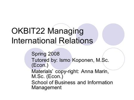 OKBIT22 Managing International Relations Spring 2008 Tutored by: Ismo Koponen, M.Sc. (Econ.) Materials' copy-right: Anna Marin, M.Sc. (Econ.) School of.