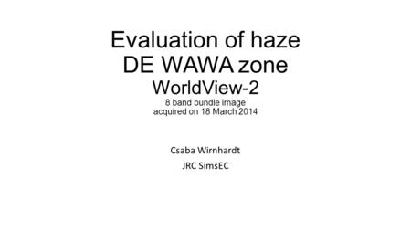 Evaluation of haze DE WAWA zone WorldView-2 8 band bundle image acquired on 18 March 2014 Csaba Wirnhardt JRC SimsEC.
